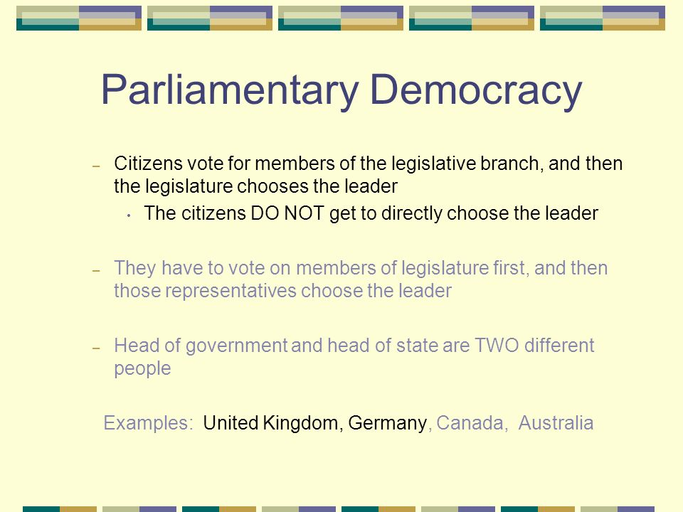 Parliamentary Democracy – Citizens vote for members of the legislative branch, and then the legislature chooses the leader The citizens DO NOT get to directly choose the leader – They have to vote on members of legislature first, and then those representatives choose the leader – Head of government and head of state are TWO different people Examples: United Kingdom, Germany, Canada, Australia