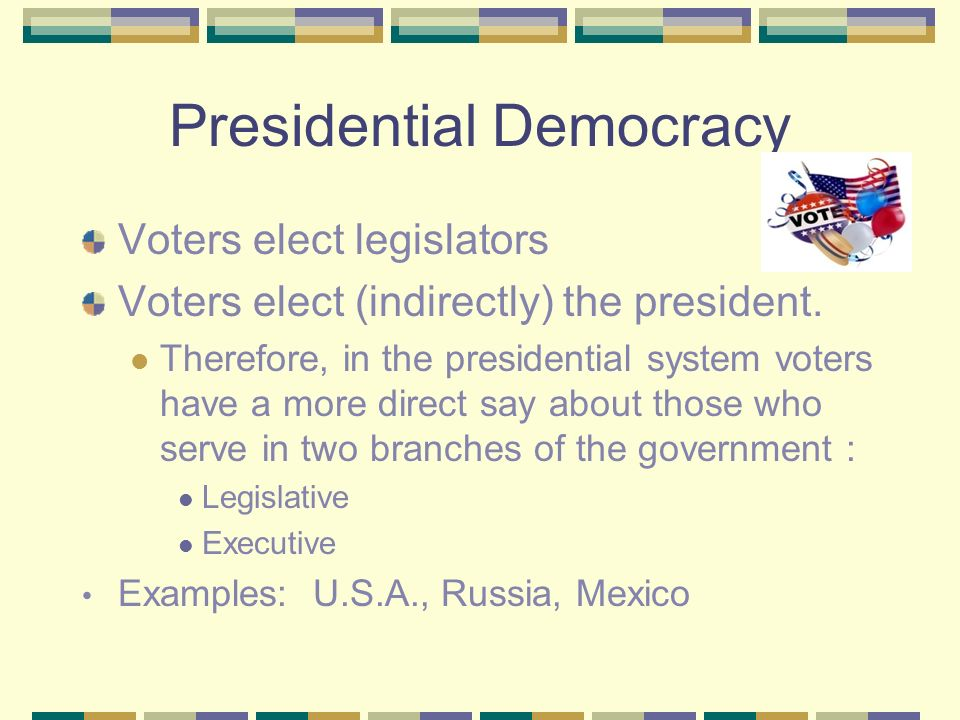 Presidential Democracy Voters elect legislators Voters elect (indirectly) the president.