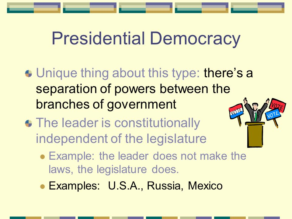 Presidential Democracy Unique thing about this type: there's a separation of powers between the branches of government The leader is constitutionally independent of the legislature Example: the leader does not make the laws, the legislature does.