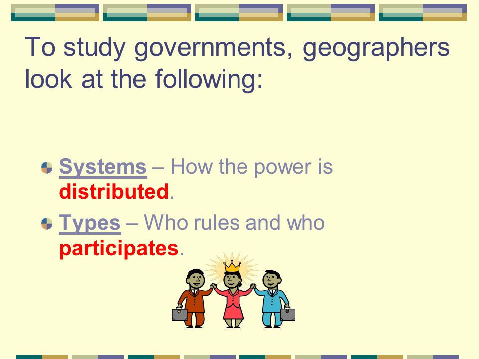 To study governments, geographers look at the following: Systems – How the power is distributed.