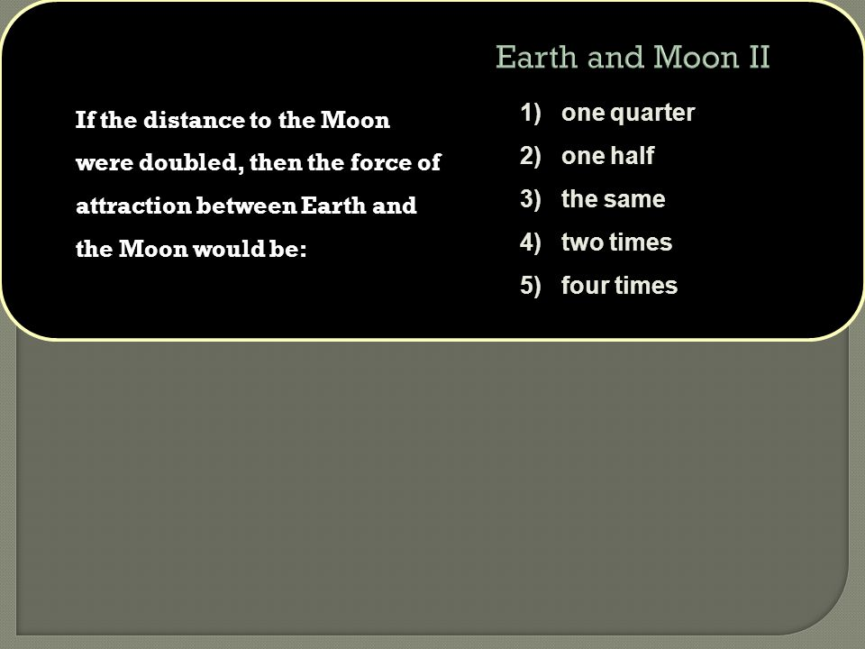 If the distance to the Moon were doubled, then the force of attraction between Earth and the Moon would be: 1) one quarter 2) one half 3) the same 4) two times 5) four times