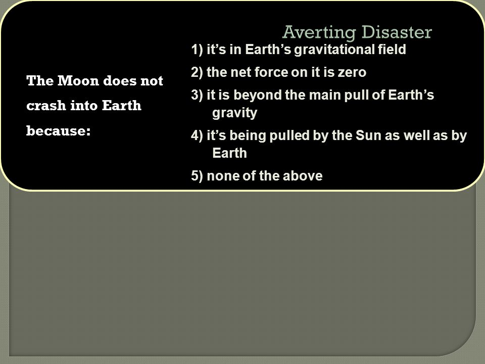 The Moon does not crash into Earth because: 1) it's in Earth's gravitational field 2) the net force on it is zero 3) it is beyond the main pull of Earth's gravity 4) it's being pulled by the Sun as well as by Earth 5) none of the above