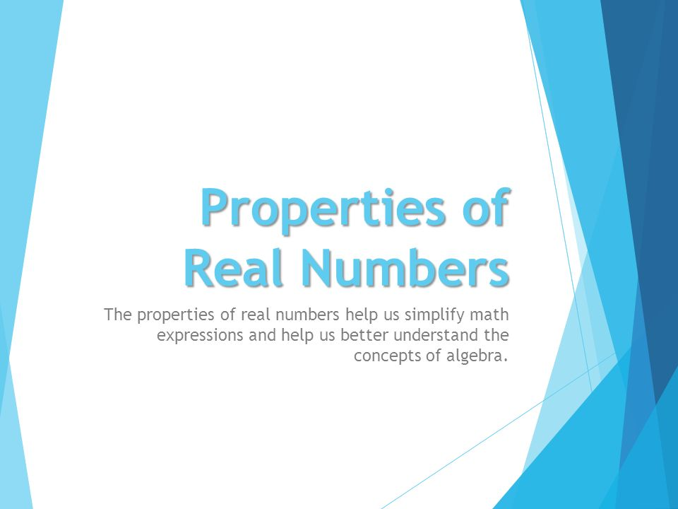 Properties of Real Numbers The properties of real numbers help us simplify math expressions and help us better understand the concepts of algebra.