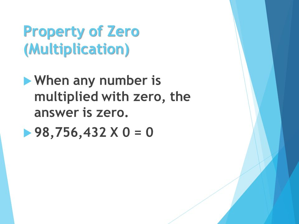 Property of Zero (Multiplication)  When any number is multiplied with zero, the answer is zero.