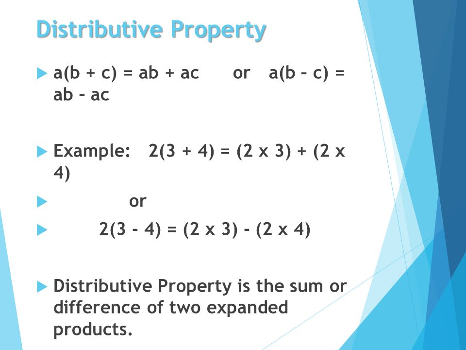 Distributive Property  a(b + c) = ab + ac ora(b – c) = ab – ac  Example: 2(3 + 4) = (2 x 3) + (2 x 4)  or  2(3 - 4) = (2 x 3) - (2 x 4)  Distributive Property is the sum or difference of two expanded products.