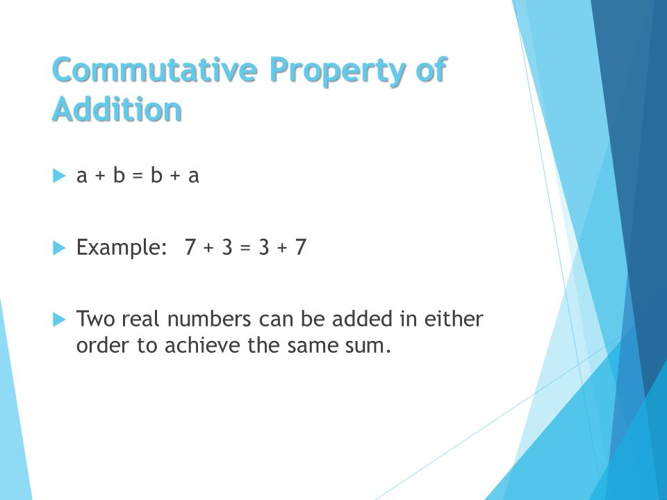 Commutative Property of Addition  a + b = b + a  Example:7 + 3 =  Two real numbers can be added in either order to achieve the same sum.