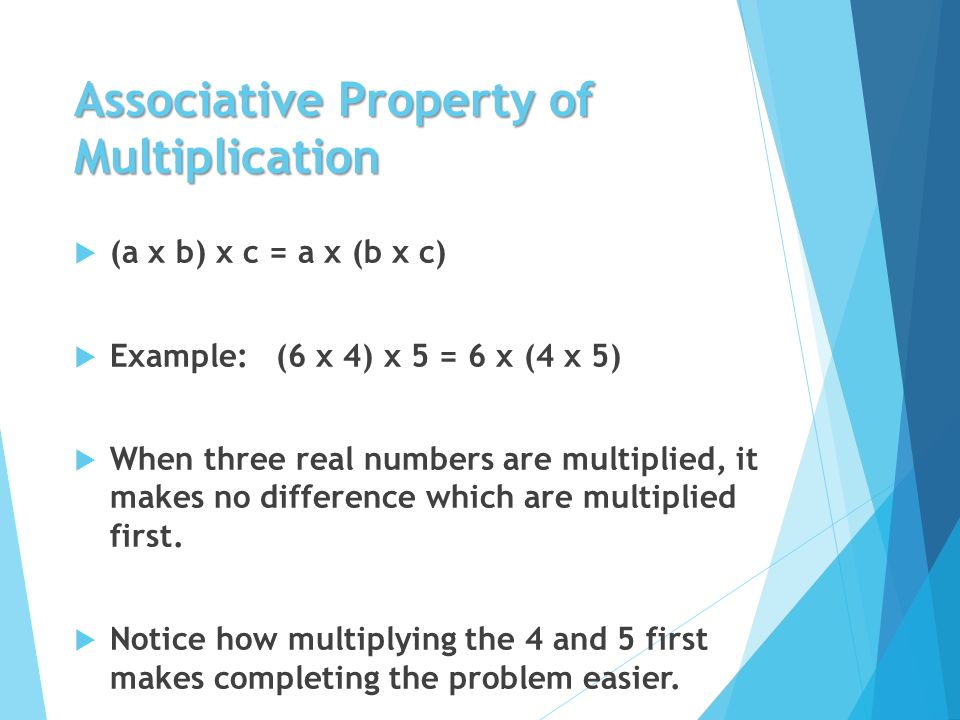 Associative Property of Multiplication  (a x b) x c = a x (b x c)  Example: (6 x 4) x 5 = 6 x (4 x 5)  When three real numbers are multiplied, it makes no difference which are multiplied first.