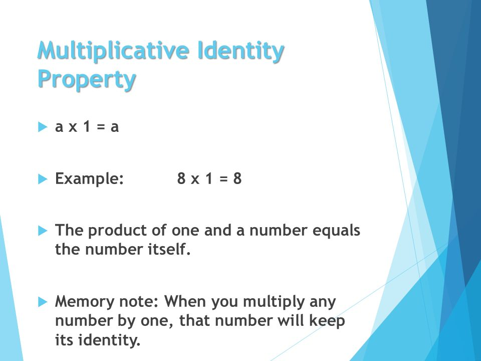 Multiplicative Identity Property  a x 1 = a  Example: 8 x 1 = 8  The product of one and a number equals the number itself.