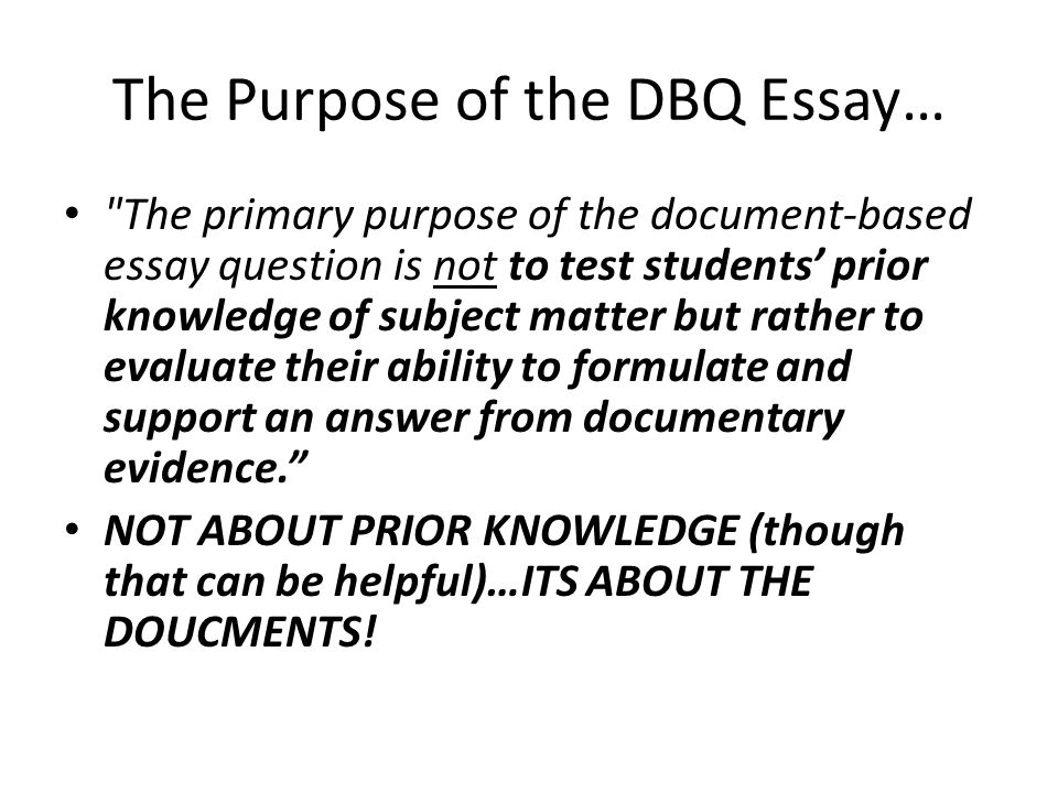 The Purpose of the DBQ Essay… The primary purpose of the document-based essay question is not to test students' prior knowledge of subject matter but rather to evaluate their ability to formulate and support an answer from documentary evidence. NOT ABOUT PRIOR KNOWLEDGE (though that can be helpful)…ITS ABOUT THE DOUCMENTS!