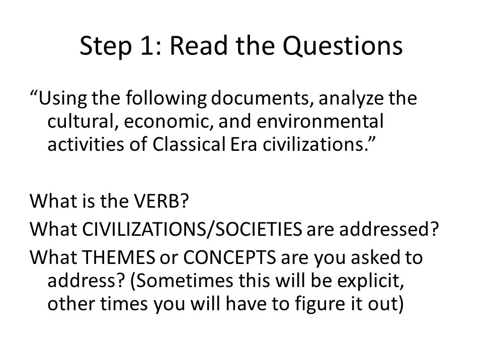 Step 1: Read the Questions Using the following documents, analyze the cultural, economic, and environmental activities of Classical Era civilizations. What is the VERB.