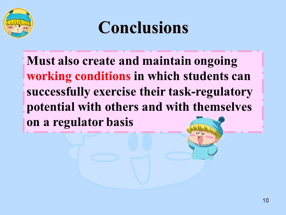 10 Conclusions Must also create and maintain ongoing working conditions in which students can successfully exercise their task-regulatory potential with others and with themselves on a regulator basis