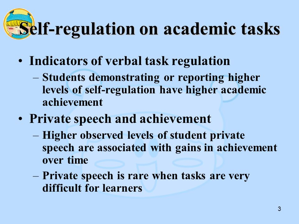 3 Self-regulation on academic tasks Indicators of verbal task regulation –Students demonstrating or reporting higher levels of self-regulation have higher academic achievement Private speech and achievement –Higher observed levels of student private speech are associated with gains in achievement over time –Private speech is rare when tasks are very difficult for learners