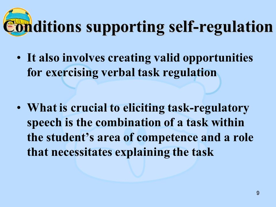 9 Conditions supporting self-regulation It also involves creating valid opportunities for exercising verbal task regulation What is crucial to eliciting task-regulatory speech is the combination of a task within the student's area of competence and a role that necessitates explaining the task