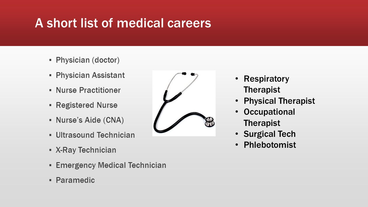 A short list of medical careers ▪ Physician (doctor) ▪ Physician Assistant ▪ Nurse Practitioner ▪ Registered Nurse ▪ Nurse's Aide (CNA) ▪ Ultrasound Technician ▪ X-Ray Technician ▪ Emergency Medical Technician ▪ Paramedic Respiratory Therapist Physical Therapist Occupational Therapist Surgical Tech Phlebotomist