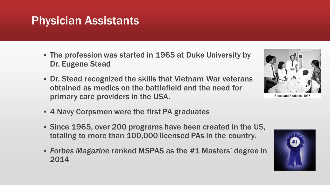 Physician Assistants ▪ The profession was started in 1965 at Duke University by Dr.