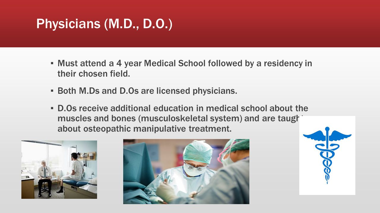 Physicians (M.D., D.O.) ▪ Must attend a 4 year Medical School followed by a residency in their chosen field.