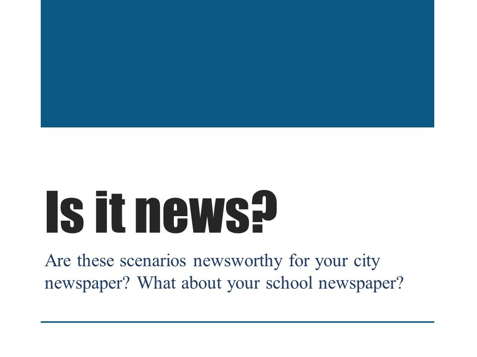 Is it news. Are these scenarios newsworthy for your city newspaper.