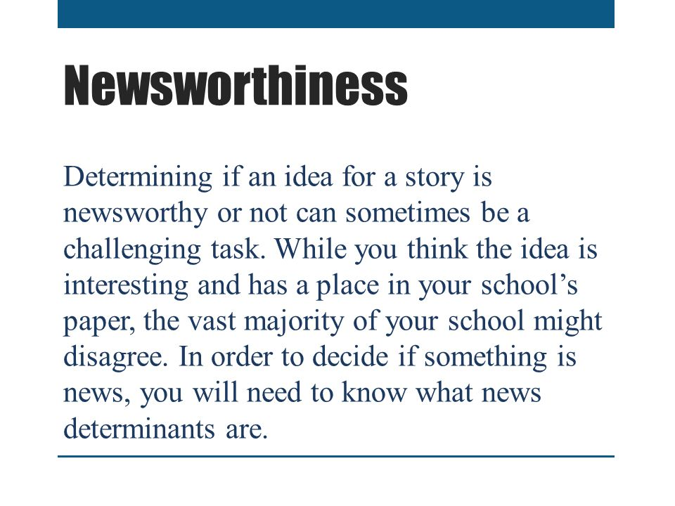 Newsworthiness Determining if an idea for a story is newsworthy or not can sometimes be a challenging task.
