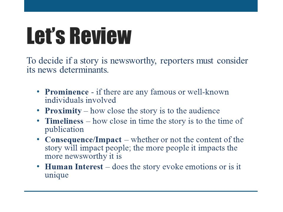 Let's Review To decide if a story is newsworthy, reporters must consider its news determinants.