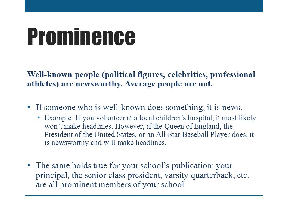 Prominence Well-known people (political figures, celebrities, professional athletes) are newsworthy.