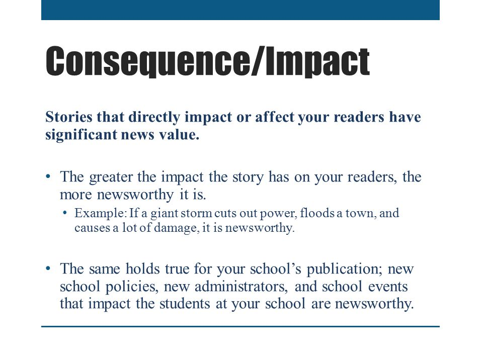 Consequence/Impact Stories that directly impact or affect your readers have significant news value.