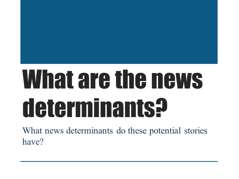 What are the news determinants What news determinants do these potential stories have