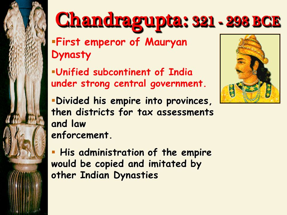 Chandragupta : BCE  First emperor of Mauryan Dynasty  Unified subcontinent of India under strong central government.