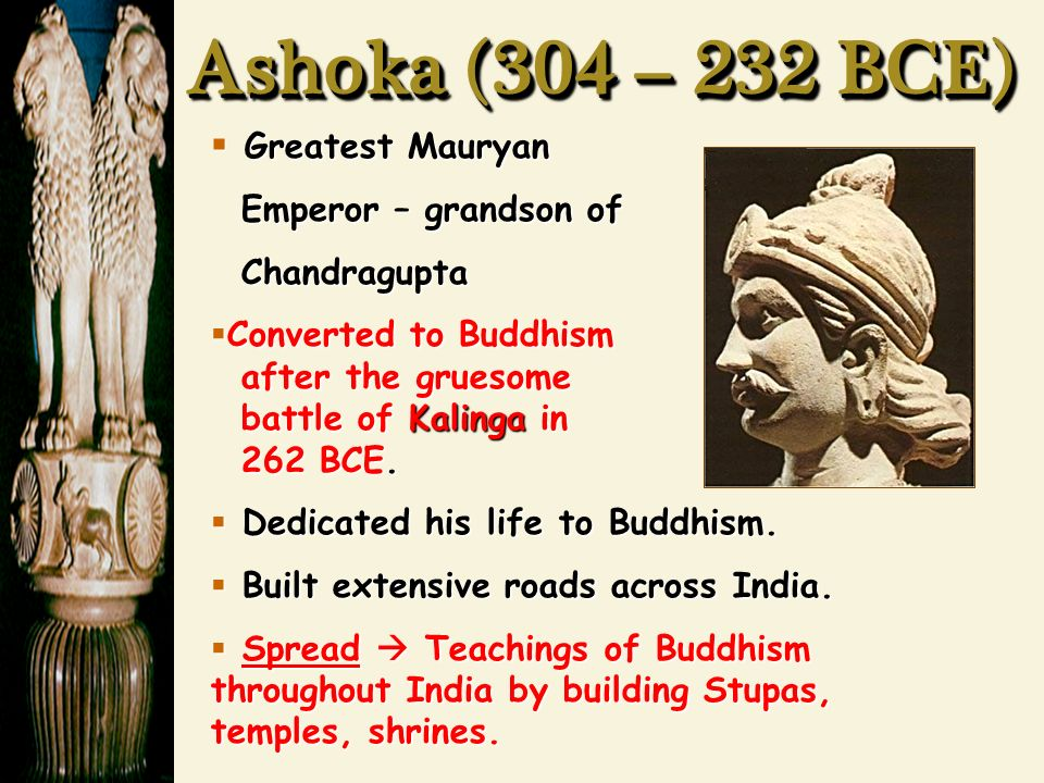 Ashoka (304 – 232 BCE)  Greatest Mauryan Emperor – grandson of Emperor – grandson of Chandragupta Chandragupta  Converted to Buddhism after the gruesome battle of Kalinga in 262 BCE.