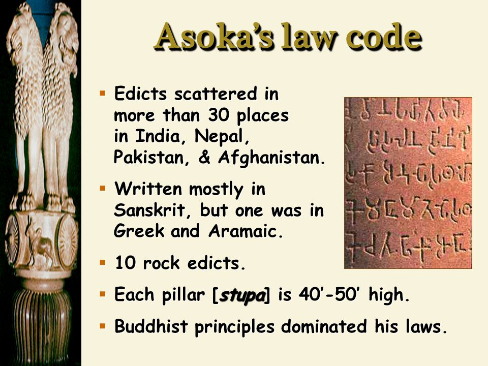 Asoka's law code  Edicts scattered in more than 30 places in India, Nepal, Pakistan, & Afghanistan.