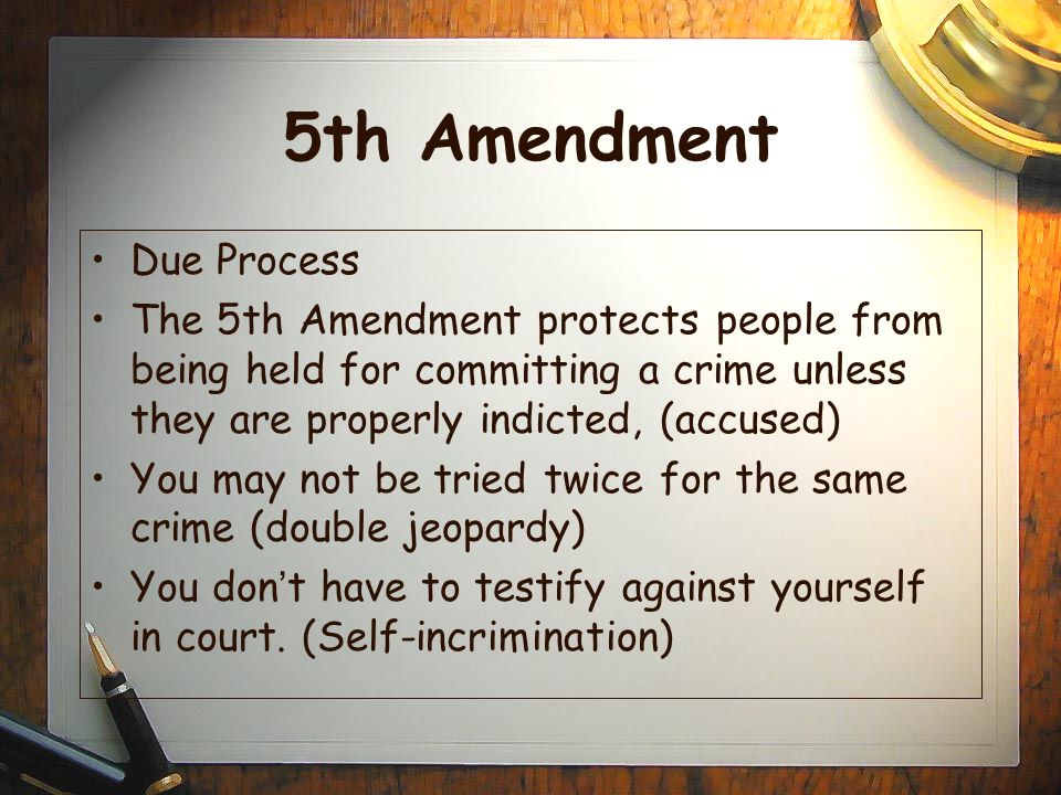 5th Amendment Due Process The 5th Amendment protects people from being held for committing a crime unless they are properly indicted, (accused) You may not be tried twice for the same crime (double jeopardy) You don ' t have to testify against yourself in court.