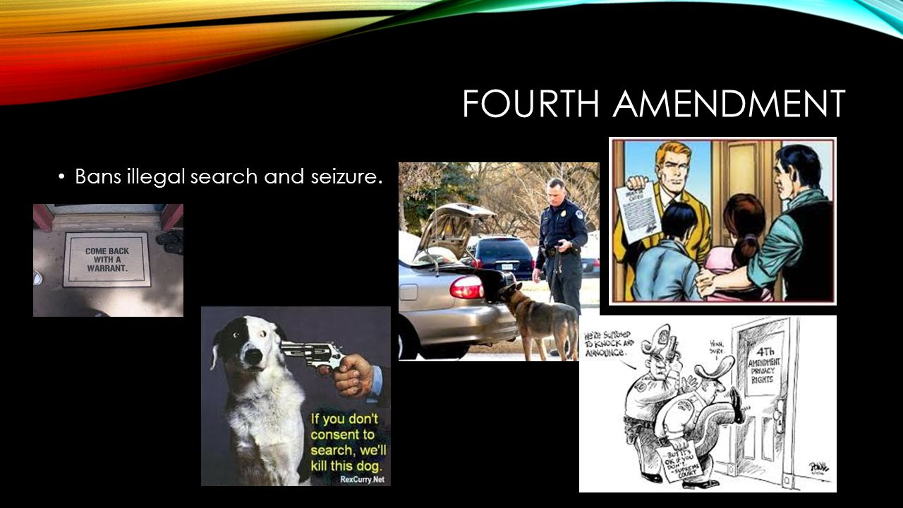FOURTH AMENDMENT Bans illegal search and seizure.