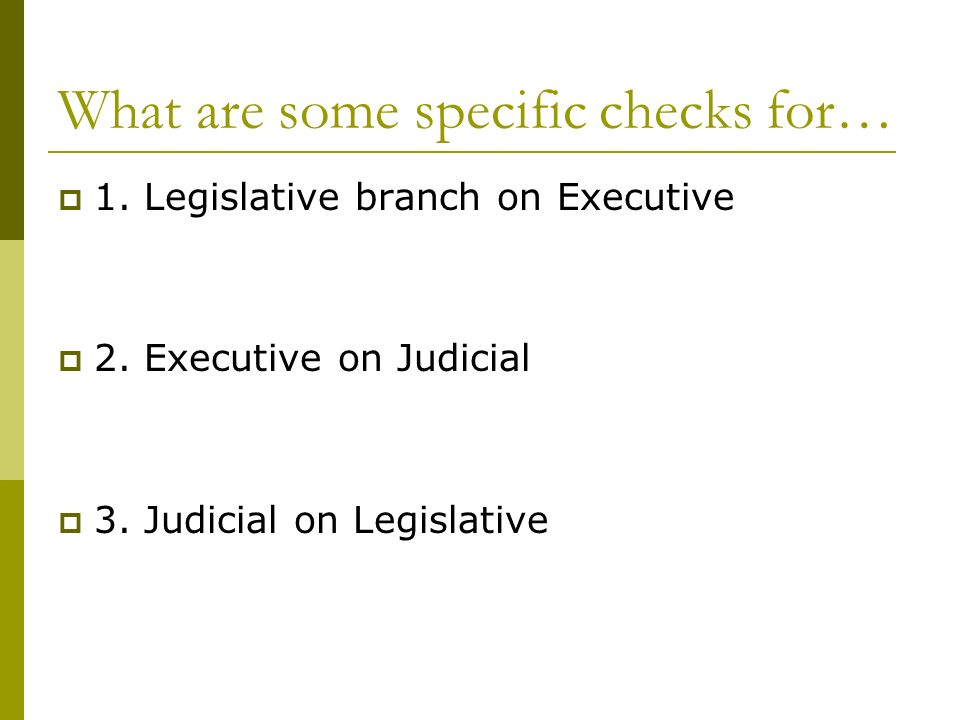 What are some specific checks for…  1. Legislative branch on Executive  2.