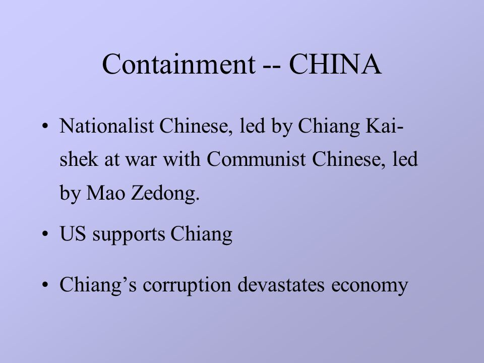 Containment -- CHINA Nationalist Chinese, led by Chiang Kai- shek at war with Communist Chinese, led by Mao Zedong.