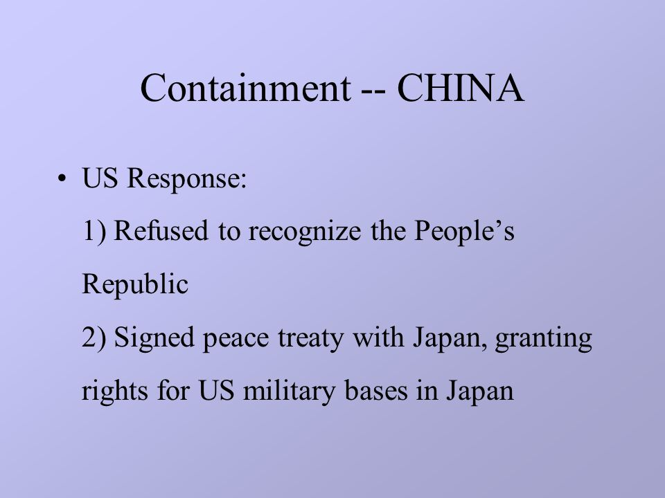 Containment -- CHINA US Response: 1) Refused to recognize the People's Republic 2) Signed peace treaty with Japan, granting rights for US military bases in Japan