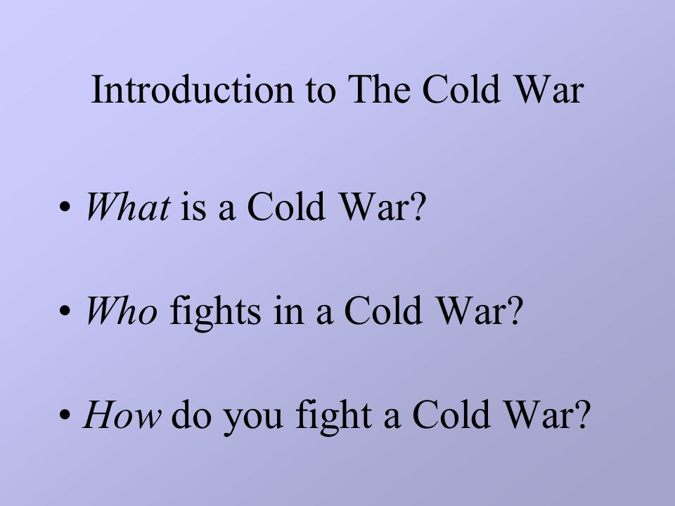 Introduction to The Cold War What is a Cold War. Who fights in a Cold War.