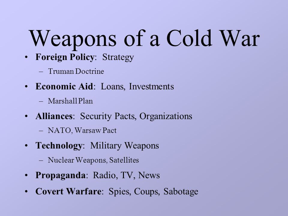 Weapons of a Cold War Foreign Policy: Strategy –Truman Doctrine Economic Aid: Loans, Investments –Marshall Plan Alliances: Security Pacts, Organizations –NATO, Warsaw Pact Technology: Military Weapons –Nuclear Weapons, Satellites Propaganda: Radio, TV, News Covert Warfare: Spies, Coups, Sabotage
