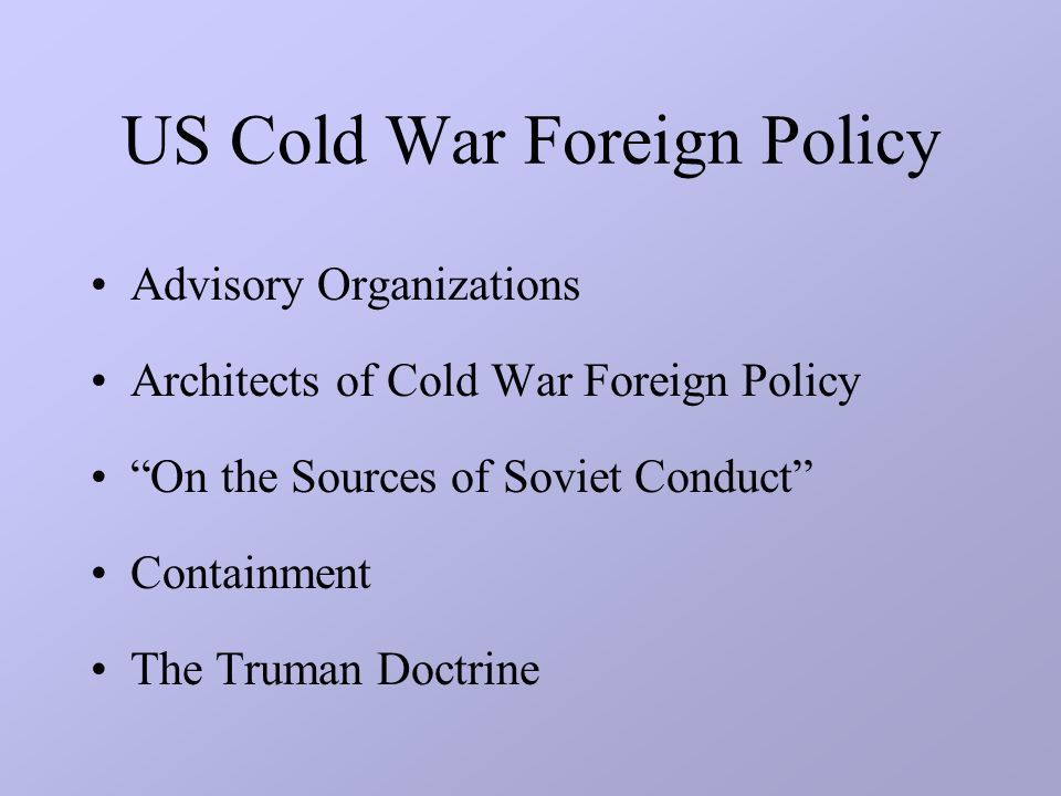 US Cold War Foreign Policy Advisory Organizations Architects of Cold War Foreign Policy On the Sources of Soviet Conduct Containment The Truman Doctrine