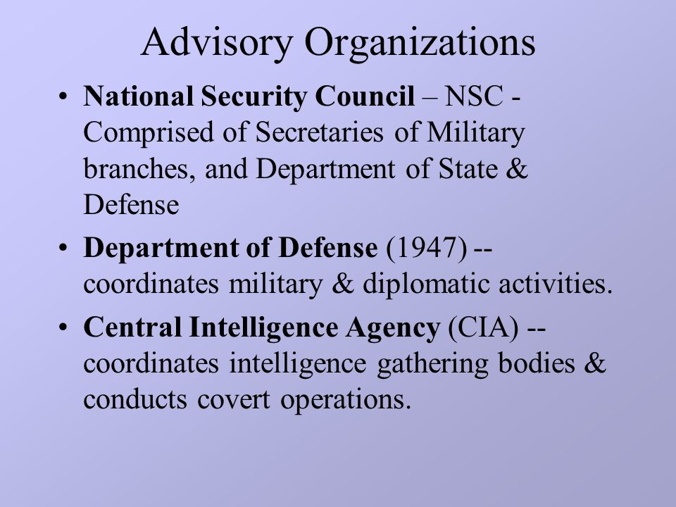 Advisory Organizations National Security Council – NSC - Comprised of Secretaries of Military branches, and Department of State & Defense Department of Defense (1947) -- coordinates military & diplomatic activities.