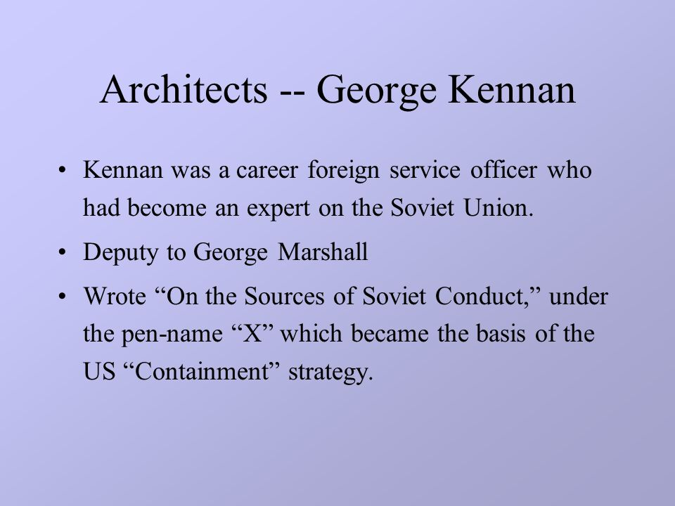 Architects -- George Kennan Kennan was a career foreign service officer who had become an expert on the Soviet Union.