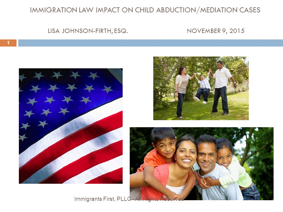 IMMIGRATION LAW IMPACT ON CHILD ABDUCTION/MEDIATION CASES LISA JOHNSON-FIRTH, ESQ.NOVEMBER 9, 2015 1 Immigrants First, PLLC - All Rights Reserved