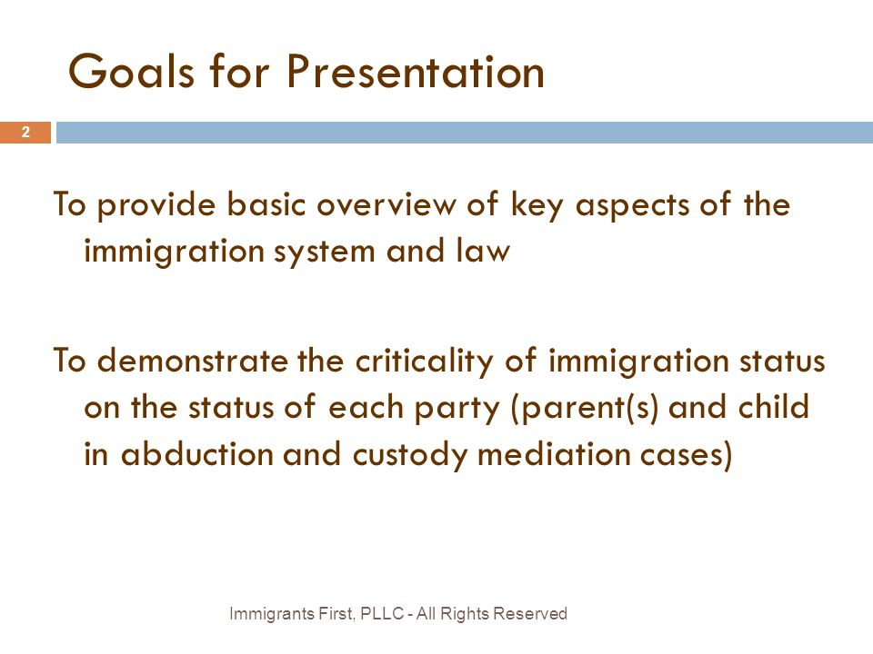 Goals for Presentation To provide basic overview of key aspects of the immigration system and law To demonstrate the criticality of immigration status on the status of each party (parent(s) and child in abduction and custody mediation cases) Immigrants First, PLLC - All Rights Reserved 2