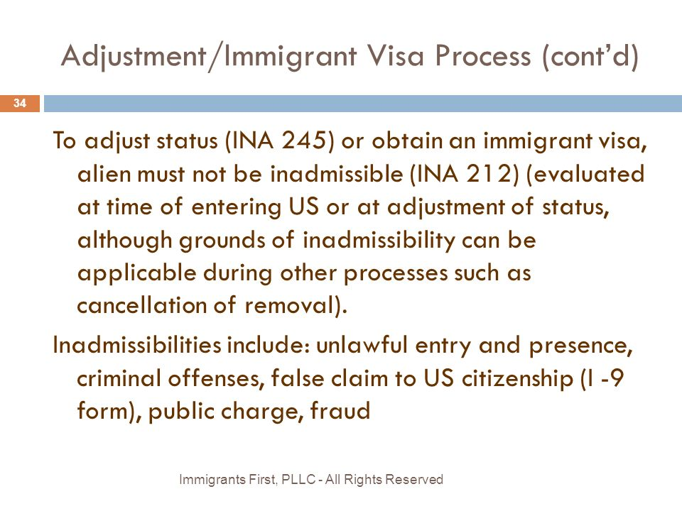 Adjustment/Immigrant Visa Process (cont'd) To adjust status (INA 245) or obtain an immigrant visa, alien must not be inadmissible (INA 212) (evaluated at time of entering US or at adjustment of status, although grounds of inadmissibility can be applicable during other processes such as cancellation of removal).