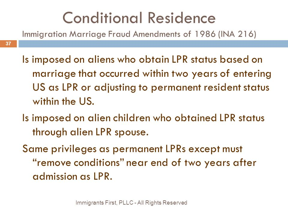 Conditional Residence Immigration Marriage Fraud Amendments of 1986 (INA 216) Is imposed on aliens who obtain LPR status based on marriage that occurred within two years of entering US as LPR or adjusting to permanent resident status within the US.