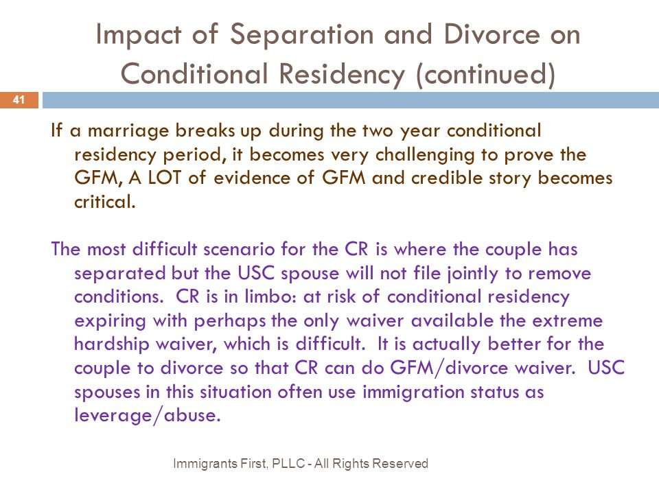 Impact of Separation and Divorce on Conditional Residency (continued) If a marriage breaks up during the two year conditional residency period, it becomes very challenging to prove the GFM, A LOT of evidence of GFM and credible story becomes critical.