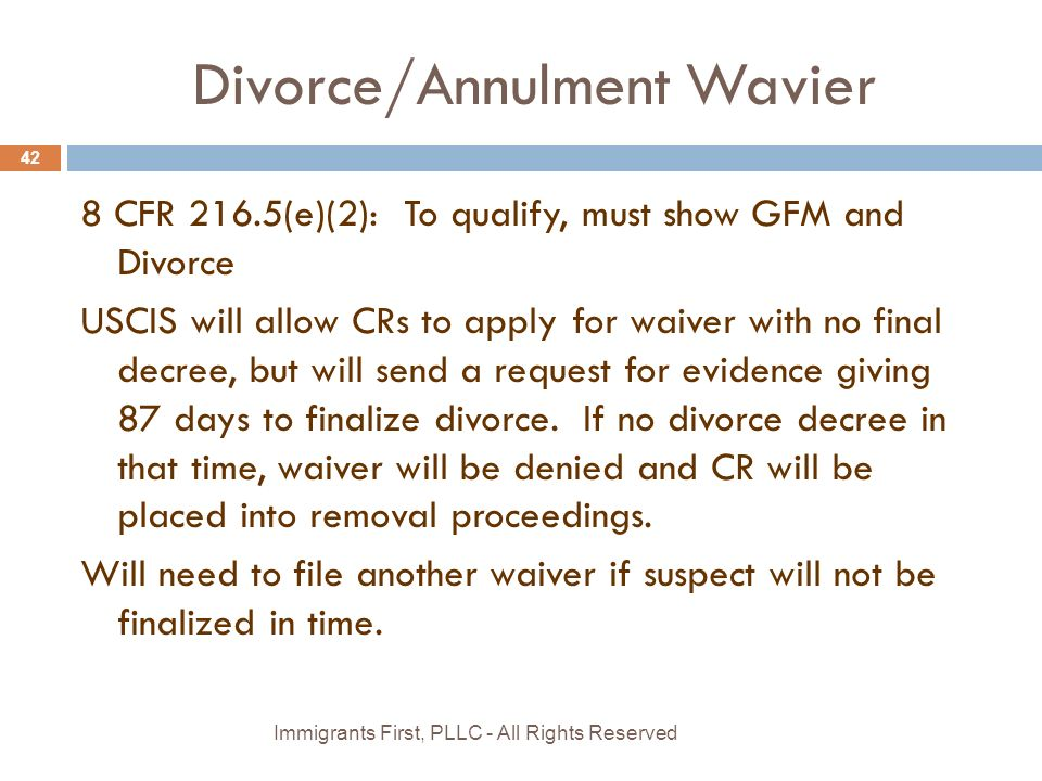 Divorce/Annulment Wavier 8 CFR 216.5(e)(2): To qualify, must show GFM and Divorce USCIS will allow CRs to apply for waiver with no final decree, but will send a request for evidence giving 87 days to finalize divorce.
