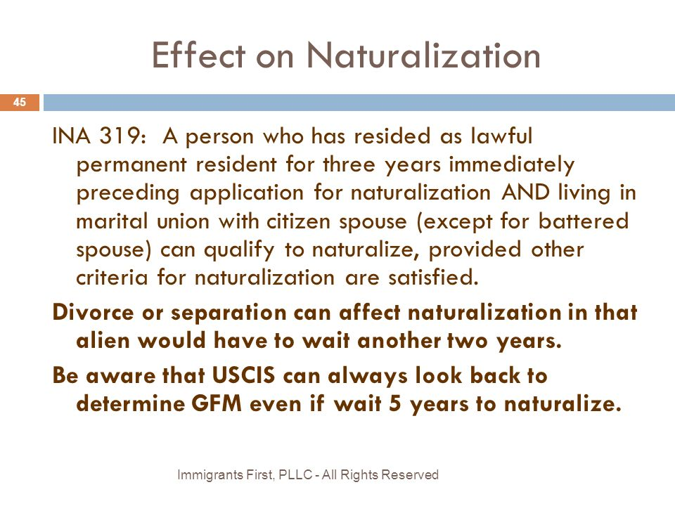 Effect on Naturalization INA 319: A person who has resided as lawful permanent resident for three years immediately preceding application for naturalization AND living in marital union with citizen spouse (except for battered spouse) can qualify to naturalize, provided other criteria for naturalization are satisfied.