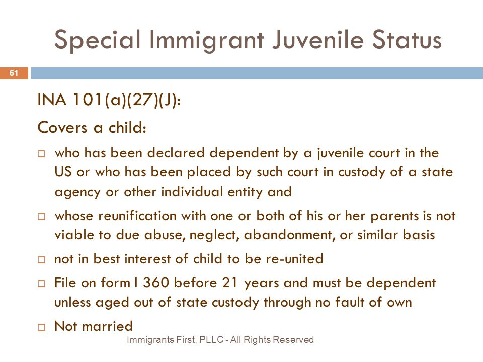 Special Immigrant Juvenile Status INA 101(a)(27)(J): Covers a child:  who has been declared dependent by a juvenile court in the US or who has been placed by such court in custody of a state agency or other individual entity and  whose reunification with one or both of his or her parents is not viable to due abuse, neglect, abandonment, or similar basis  not in best interest of child to be re-united  File on form I 360 before 21 years and must be dependent unless aged out of state custody through no fault of own  Not married 61 Immigrants First, PLLC - All Rights Reserved