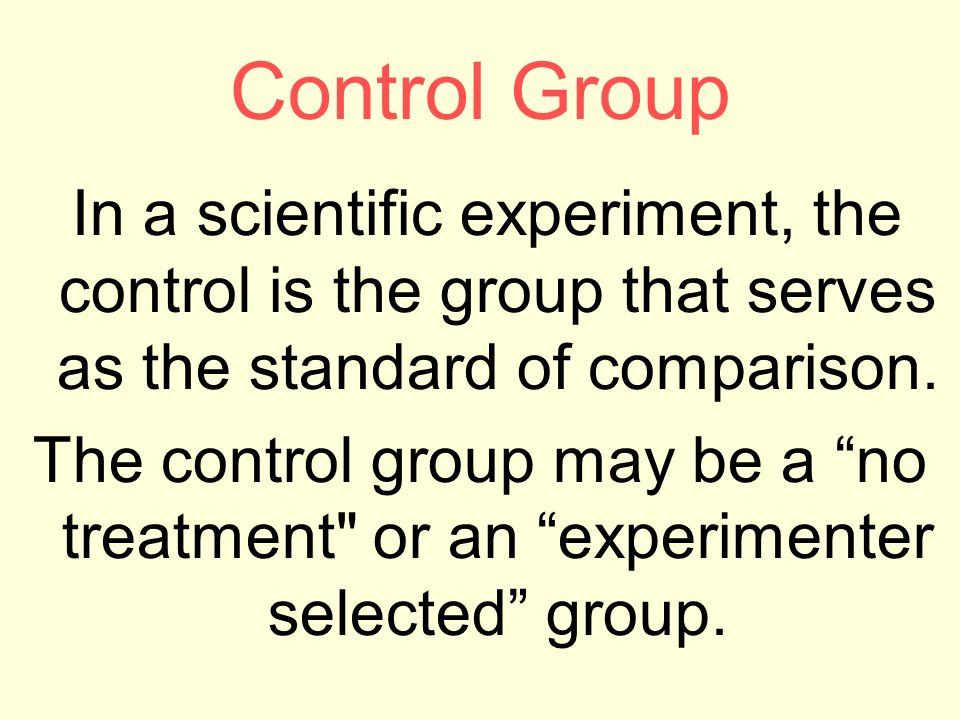 Control Group In a scientific experiment, the control is the group that serves as the standard of comparison.