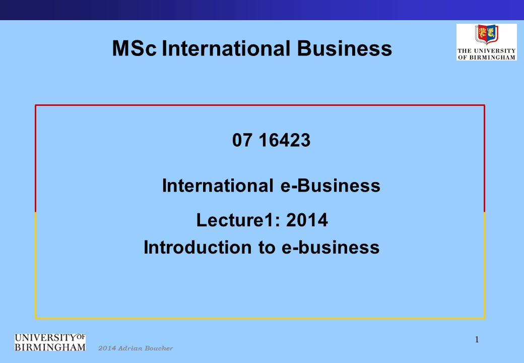 2014 Adrian Boucher 1 07 16423 International e-Business Lecture1: 2014 Introduction to e-business MSc International Business