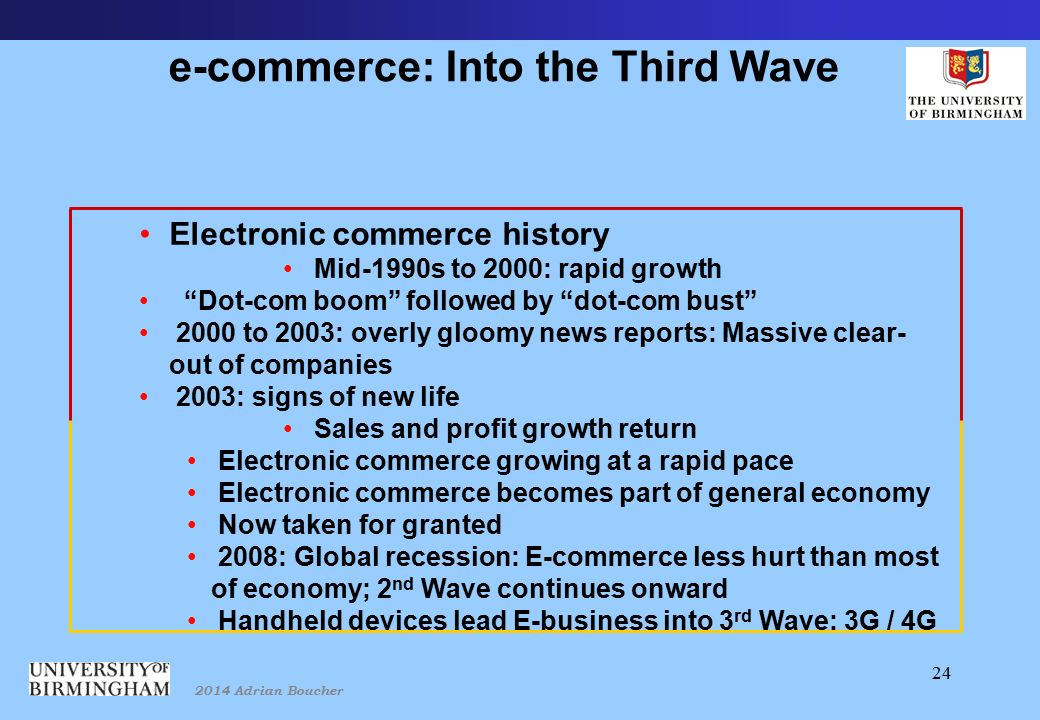 2014 Adrian Boucher 24 e-commerce: Into the Third Wave Electronic commerce history Mid-1990s to 2000: rapid growth Dot-com boom followed by dot-com bust 2000 to 2003: overly gloomy news reports: Massive clear- out of companies 2003: signs of new life Sales and profit growth return Electronic commerce growing at a rapid pace Electronic commerce becomes part of general economy Now taken for granted 2008: Global recession: E-commerce less hurt than most of economy; 2 nd Wave continues onward Handheld devices lead E-business into 3 rd Wave: 3G / 4G